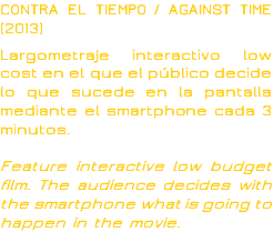 CONTRA EL TIEMPO / AGAINST TIME (2013) Largometraje interactivo low cost en el que el público decide lo que sucede en la pantalla mediante el smartphone cada 3 minutos. Feature interactive low budget film. The audience decides with the smartphone what is going to happen in the movie.